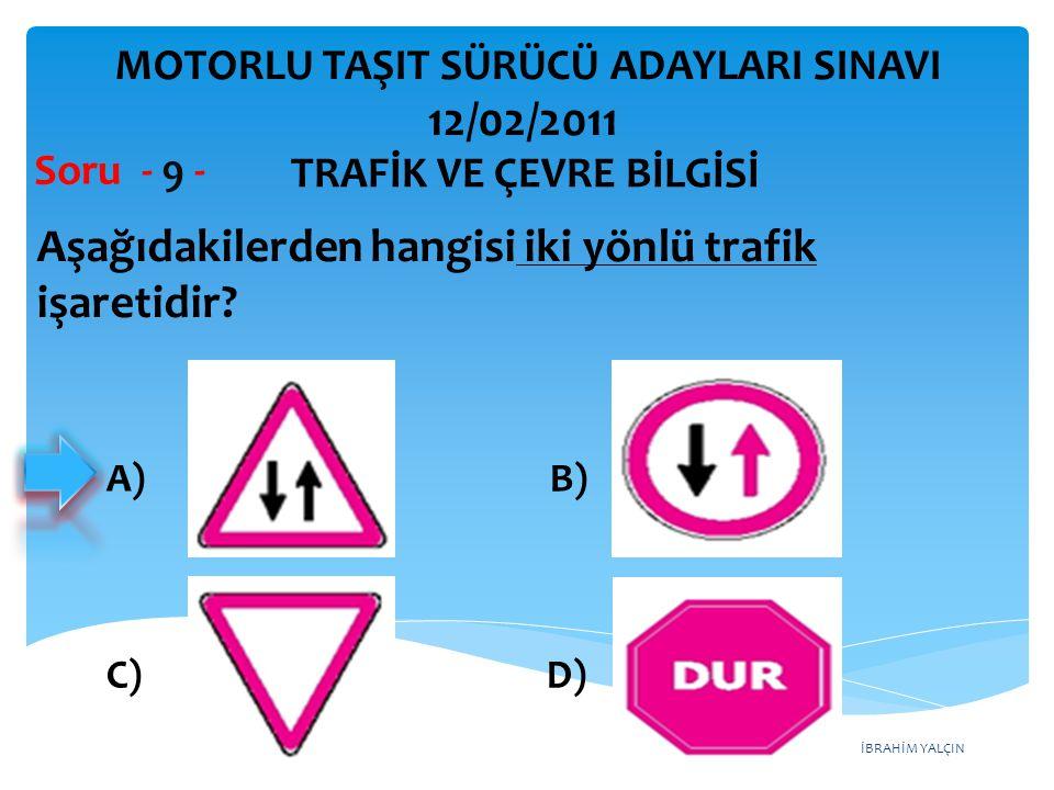 İBRAHİM YALÇIN Aşağıdakilerden hangisi iki yönlü trafik işaretidir? Soru - 9 - A) B) C) D) TRAFİK VE ÇEVRE BİLGİSİ MOTORLU TAŞIT SÜRÜCÜ ADAYLARI SINAV