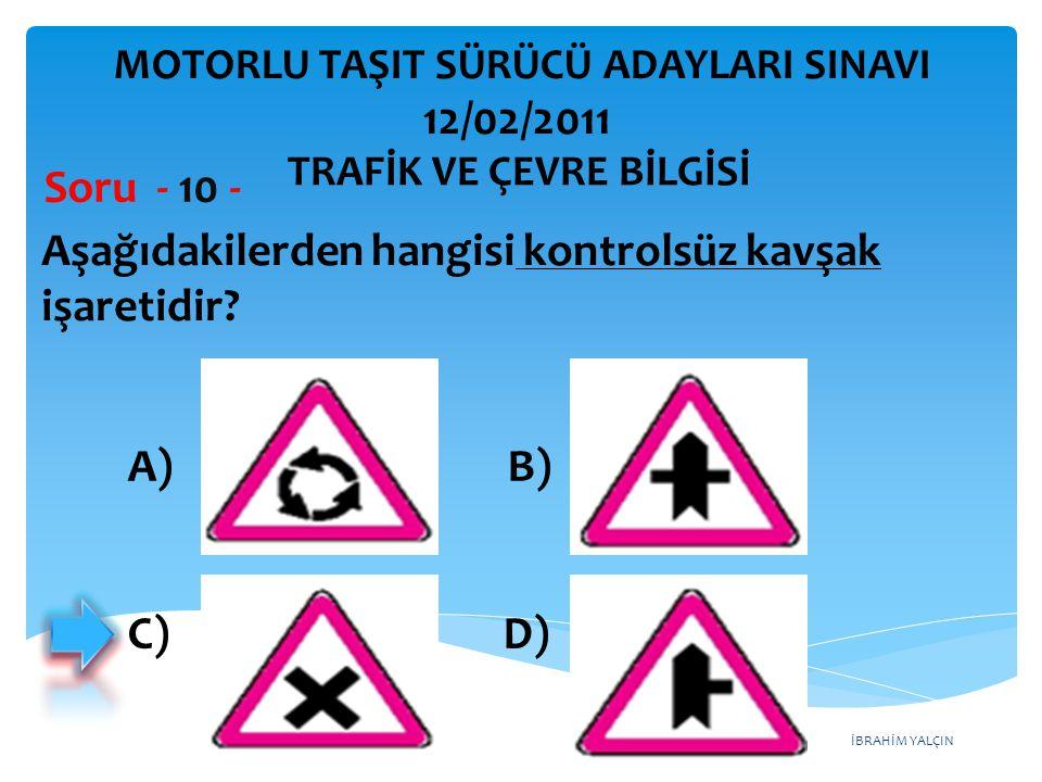İBRAHİM YALÇIN Aşağıdakilerden hangisi kontrolsüz kavşak işaretidir? Soru - 10 - A) B) C) D) TRAFİK VE ÇEVRE BİLGİSİ MOTORLU TAŞIT SÜRÜCÜ ADAYLARI SIN