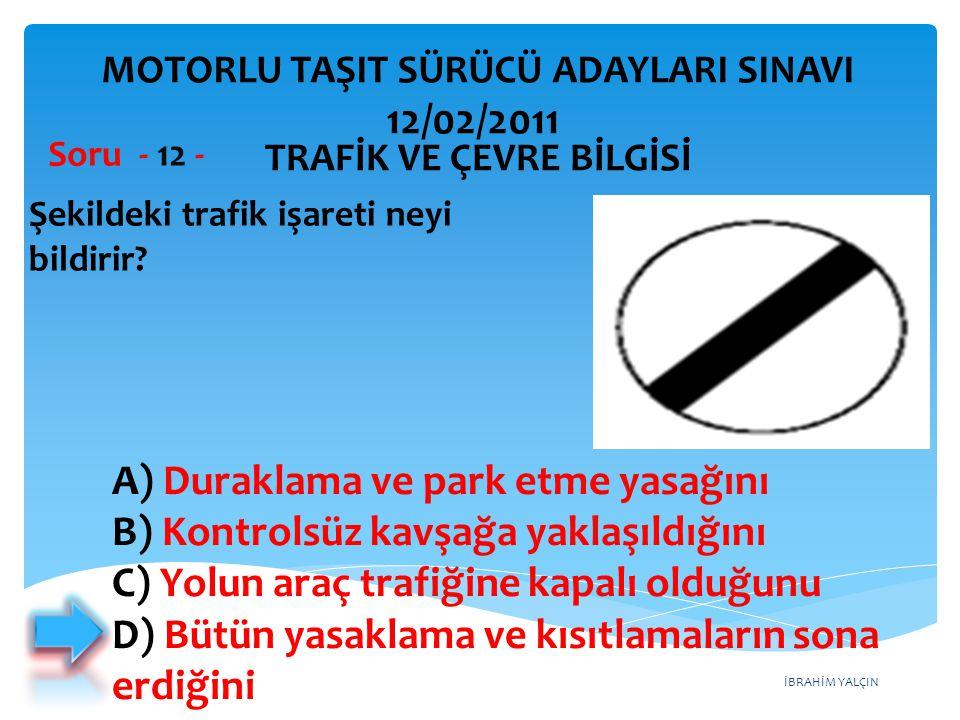 İBRAHİM YALÇIN Şekildeki trafik işareti neyi bildirir? Soru - 12 - A) Duraklama ve park etme yasağını B) Kontrolsüz kavşağa yaklaşıldığını C) Yolun ar