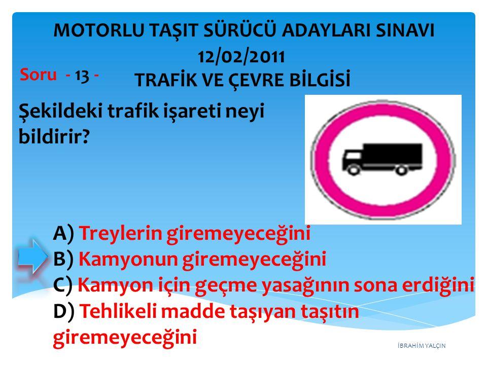 İBRAHİM YALÇIN Şekildeki trafik işareti neyi bildirir? Soru - 13 - TRAFİK VE ÇEVRE BİLGİSİ MOTORLU TAŞIT SÜRÜCÜ ADAYLARI SINAVI 12/02/2011 A) Treyleri