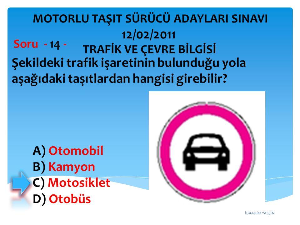İBRAHİM YALÇIN Şekildeki trafik işaretinin bulunduğu yola aşağıdaki taşıtlardan hangisi girebilir? Soru - 14 - TRAFİK VE ÇEVRE BİLGİSİ MOTORLU TAŞIT S