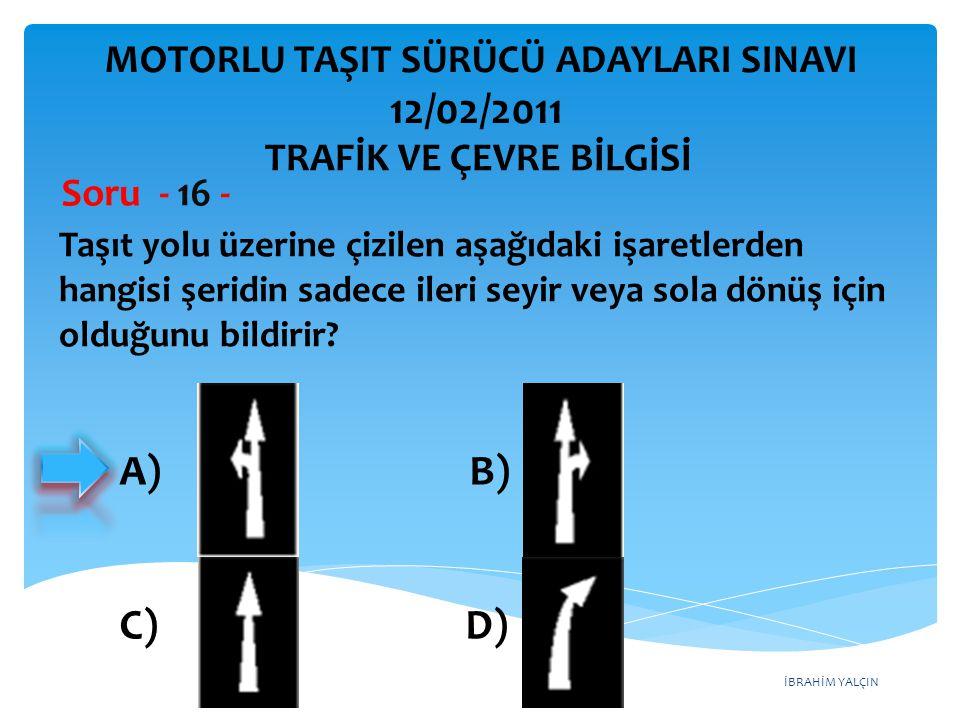İBRAHİM YALÇIN Taşıt yolu üzerine çizilen aşağıdaki işaretlerden hangisi şeridin sadece ileri seyir veya sola dönüş için olduğunu bildirir? Soru - 16