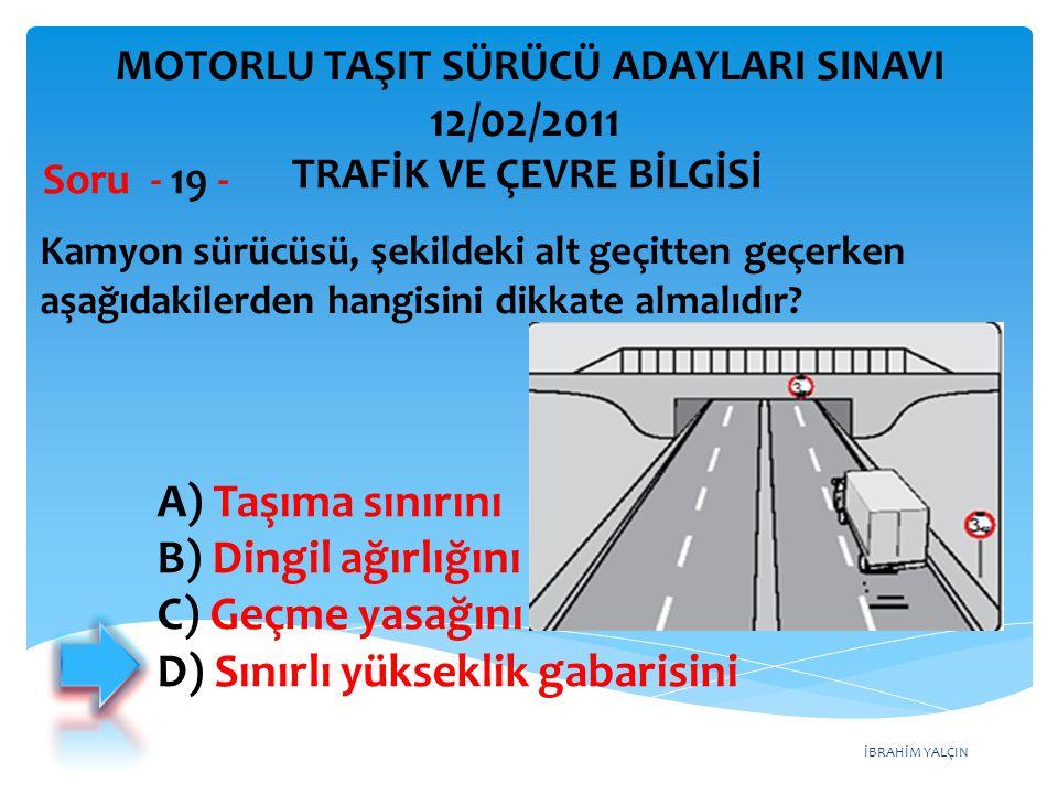 İBRAHİM YALÇIN Kamyon sürücüsü, şekildeki alt geçitten geçerken aşağıdakilerden hangisini dikkate almalıdır? Soru - 19 - A) Taşıma sınırını B) Dingil
