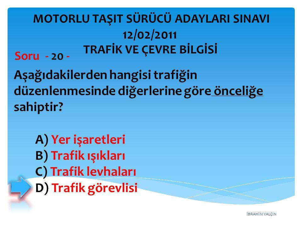 İBRAHİM YALÇIN Aşağıdakilerden hangisi trafiğin düzenlenmesinde diğerlerine göre önceliğe sahiptir? Soru - 20 - A) Yer işaretleri B) Trafik ışıkları C
