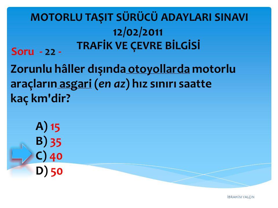 İBRAHİM YALÇIN Zorunlu hâller dışında otoyollarda motorlu araçların asgari (en az) hız sınırı saatte kaç km'dir? Soru - 22 - A) 15 B) 35 C) 40 D) 50 T