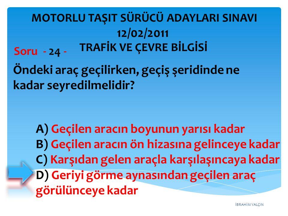 İBRAHİM YALÇIN Öndeki araç geçilirken, geçiş şeridinde ne kadar seyredilmelidir? Soru - 24 - A) Geçilen aracın boyunun yarısı kadar B) Geçilen aracın