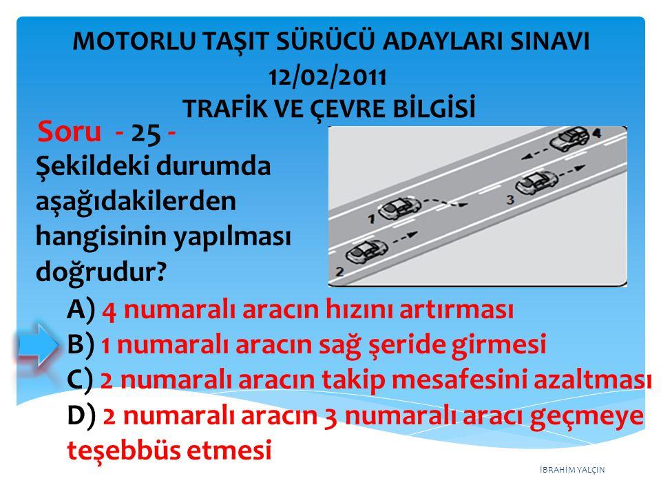 İBRAHİM YALÇIN Şekildeki durumda aşağıdakilerden hangisinin yapılması doğrudur? Soru - 25 - A) 4 numaralı aracın hızını artırması B) 1 numaralı aracın