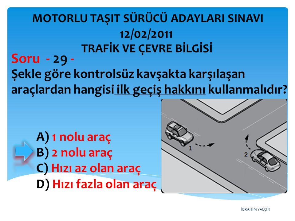 İBRAHİM YALÇIN Şekle göre kontrolsüz kavşakta karşılaşan araçlardan hangisi ilk geçiş hakkını kullanmalıdır? Soru - 29 - A) 1 nolu araç B) 2 nolu araç