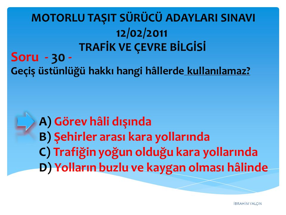 İBRAHİM YALÇIN Geçiş üstünlüğü hakkı hangi hâllerde kullanılamaz? Soru - 30 - A) Görev hâli dışında B) Şehirler arası kara yollarında C) Trafiğin yoğu