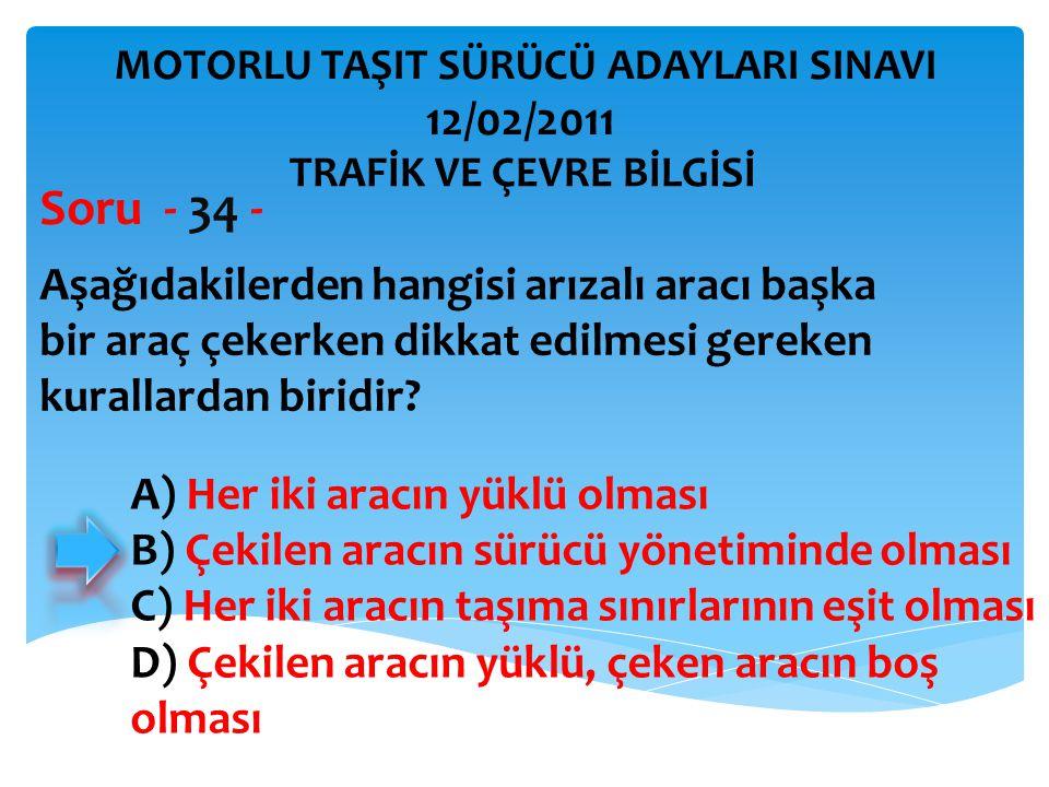 Aşağıdakilerden hangisi arızalı aracı başka bir araç çekerken dikkat edilmesi gereken kurallardan biridir? Soru - 34 - A) Her iki aracın yüklü olması