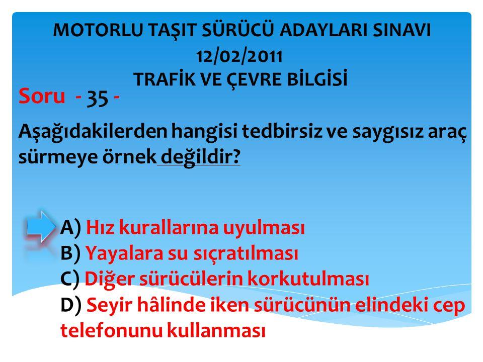 Aşağıdakilerden hangisi tedbirsiz ve saygısız araç sürmeye örnek değildir? Soru - 35 - A) Hız kurallarına uyulması B) Yayalara su sıçratılması C) Diğe