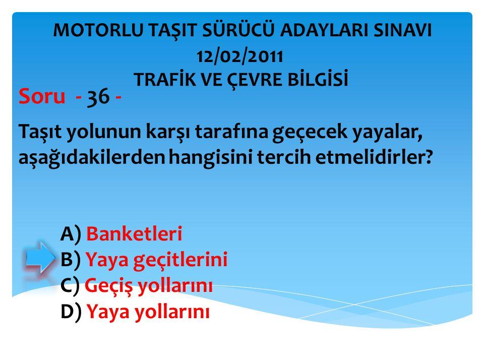 Taşıt yolunun karşı tarafına geçecek yayalar, aşağıdakilerden hangisini tercih etmelidirler? Soru - 36 - A) Banketleri B) Yaya geçitlerini C) Geçiş yo