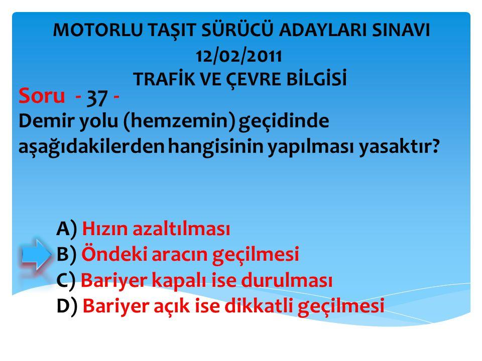 Demir yolu (hemzemin) geçidinde aşağıdakilerden hangisinin yapılması yasaktır? Soru - 37 - A) Hızın azaltılması B) Öndeki aracın geçilmesi C) Bariyer
