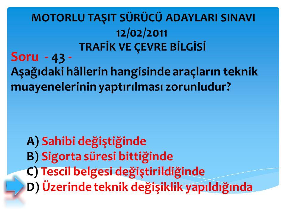 Aşağıdaki hâllerin hangisinde araçların teknik muayenelerinin yaptırılması zorunludur? Soru - 43 - A) Sahibi değiştiğinde B) Sigorta süresi bittiğinde