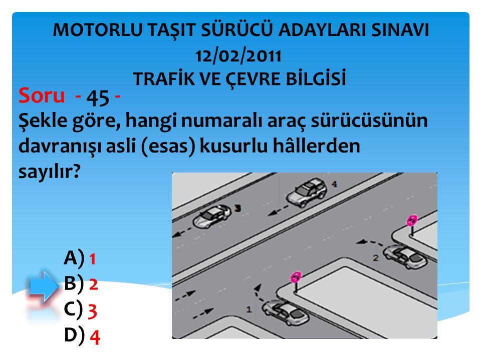 Şekle göre, hangi numaralı araç sürücüsünün davranışı asli (esas) kusurlu hâllerden sayılır? Soru - 45 - A) 1 B) 2 C) 3 D) 4 TRAFİK VE ÇEVRE BİLGİSİ M