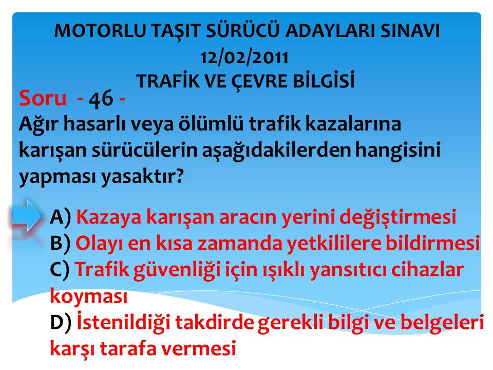 Ağır hasarlı veya ölümlü trafik kazalarına karışan sürücülerin aşağıdakilerden hangisini yapması yasaktır? Soru - 46 - A) Kazaya karışan aracın yerini