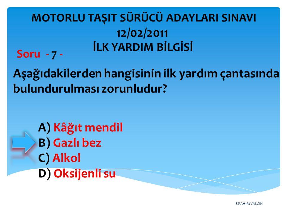 İBRAHİM YALÇIN A) Kâğıt mendil B) Gazlı bez C) Alkol D) Oksijenli su Aşağıdakilerden hangisinin ilk yardım çantasında bulundurulması zorunludur? Soru
