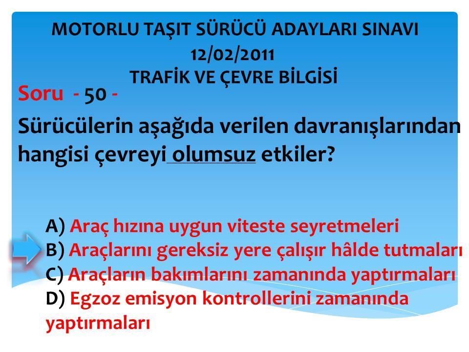 Sürücülerin aşağıda verilen davranışlarından hangisi çevreyi olumsuz etkiler? Soru - 50 - A) Araç hızına uygun viteste seyretmeleri B) Araçlarını gere