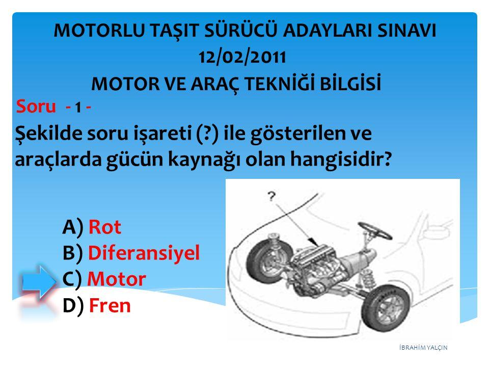 İBRAHİM YALÇIN Şekilde soru işareti (?) ile gösterilen ve araçlarda gücün kaynağı olan hangisidir? Soru - 1 - A) Rot B) Diferansiyel C) Motor D) Fren