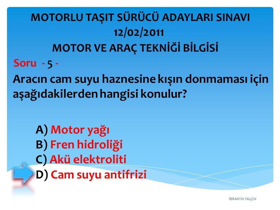 İBRAHİM YALÇIN Aracın cam suyu haznesine kışın donmaması için aşağıdakilerden hangisi konulur? Soru - 5 - A) Motor yağı B) Fren hidroliği C) Akü elekt