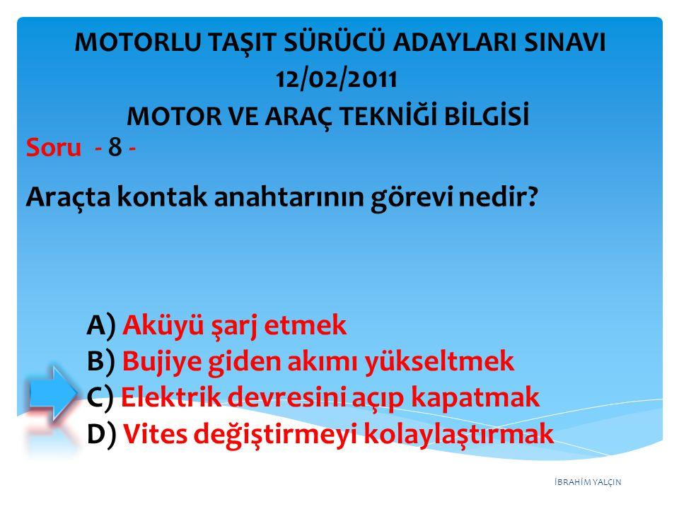 İBRAHİM YALÇIN Araçta kontak anahtarının görevi nedir? Soru - 8 - A) Aküyü şarj etmek B) Bujiye giden akımı yükseltmek C) Elektrik devresini açıp kapa