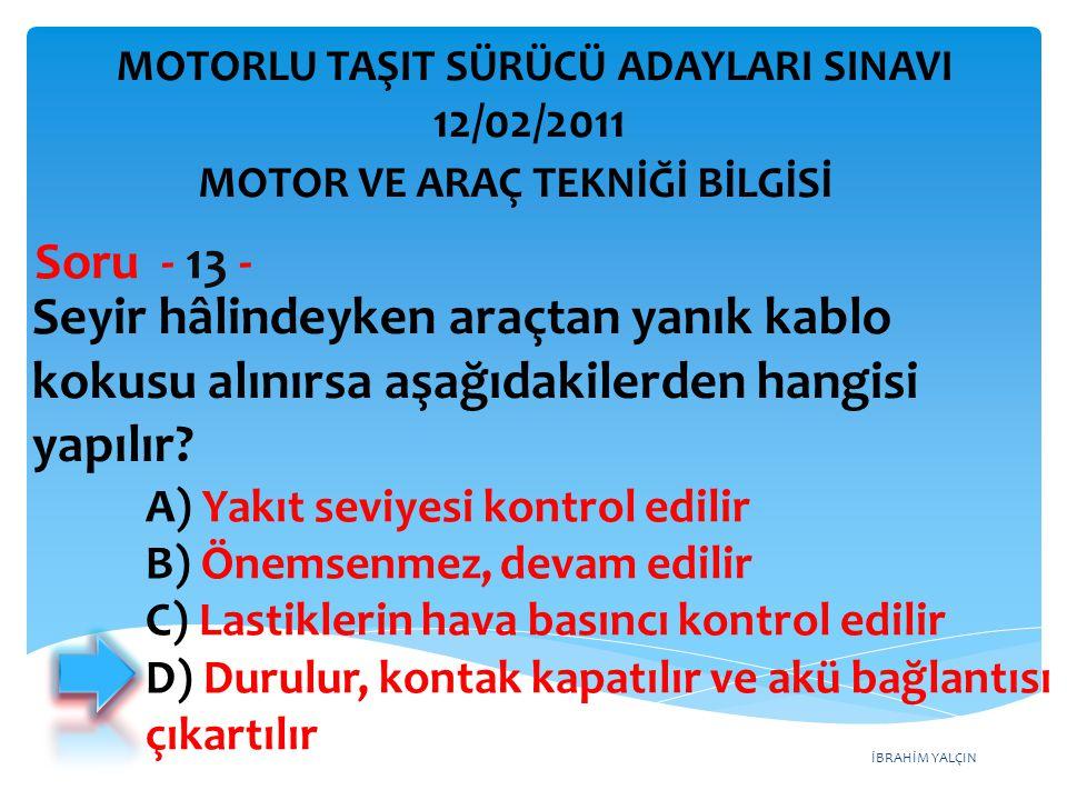 İBRAHİM YALÇIN Seyir hâlindeyken araçtan yanık kablo kokusu alınırsa aşağıdakilerden hangisi yapılır? Soru - 13 - A) Yakıt seviyesi kontrol edilir B)