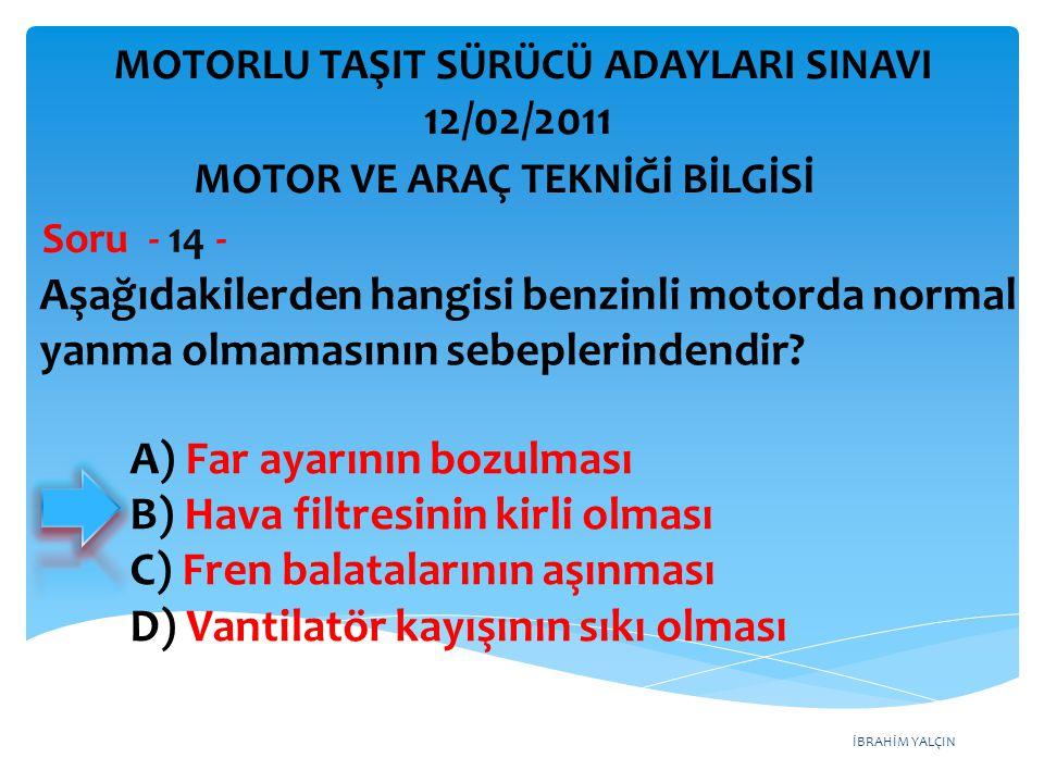 İBRAHİM YALÇIN Aşağıdakilerden hangisi benzinli motorda normal yanma olmamasının sebeplerindendir? Soru - 14 - A) Far ayarının bozulması B) Hava filtr