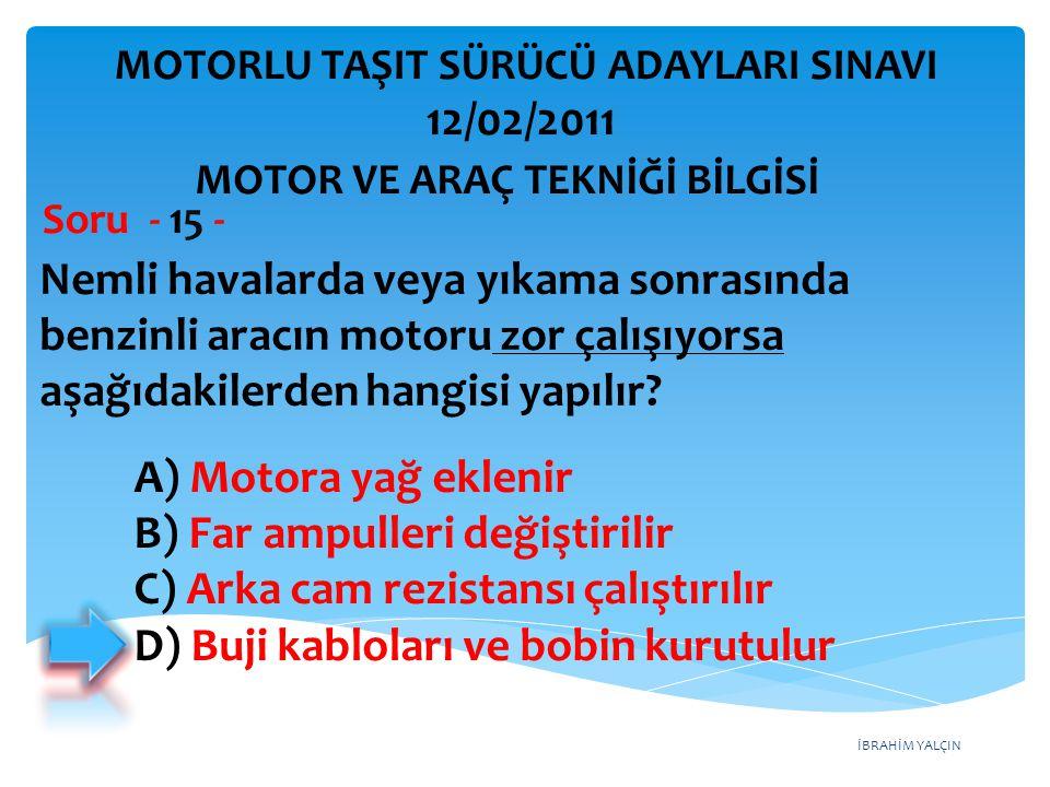 İBRAHİM YALÇIN Nemli havalarda veya yıkama sonrasında benzinli aracın motoru zor çalışıyorsa aşağıdakilerden hangisi yapılır? Soru - 15 - A) Motora ya