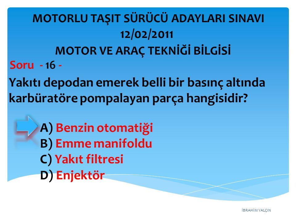 İBRAHİM YALÇIN Yakıtı depodan emerek belli bir basınç altında karbüratöre pompalayan parça hangisidir? Soru - 16 - A) Benzin otomatiği B) Emme manifol