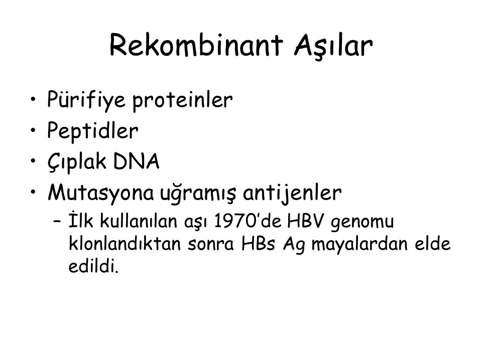 Rekombinant Aşılar Pürifiye proteinler Peptidler Çıplak DNA Mutasyona uğramış antijenler –İlk kullanılan aşı 1970'de HBV genomu klonlandıktan sonra HBs Ag mayalardan elde edildi.
