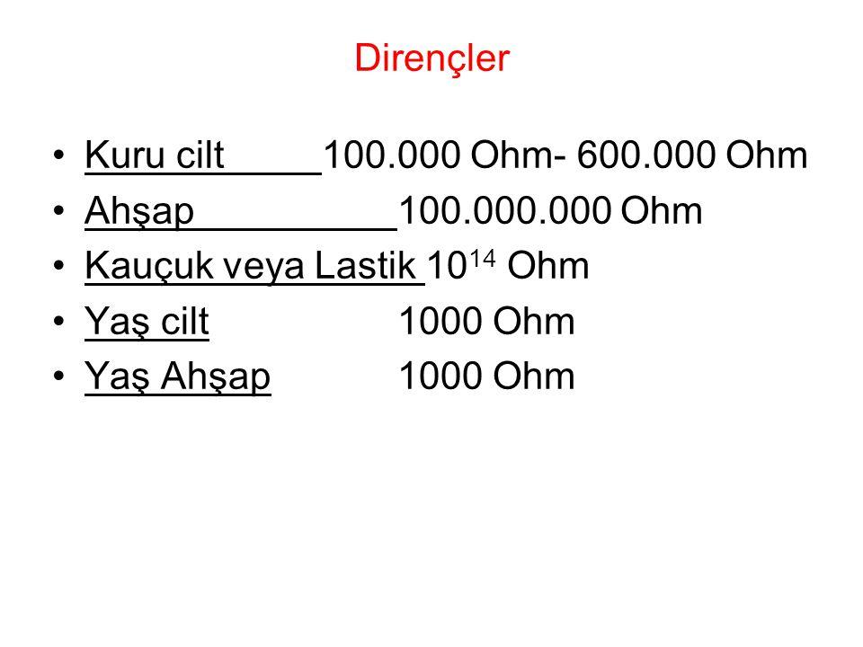 Dirençler Kuru cilt 100.000 Ohm- 600.000 Ohm Ahşap 100.000.000 Ohm Kauçuk veya Lastik 10 14 Ohm Yaş cilt 1000 Ohm Yaş Ahşap 1000 Ohm