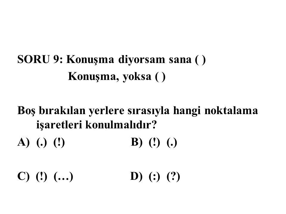 SORU 9: Konuşma diyorsam sana ( ) Konuşma, yoksa ( ) Boş bırakılan yerlere sırasıyla hangi noktalama işaretleri konulmalıdır? A)(.) (!) B) (!) (.) C)