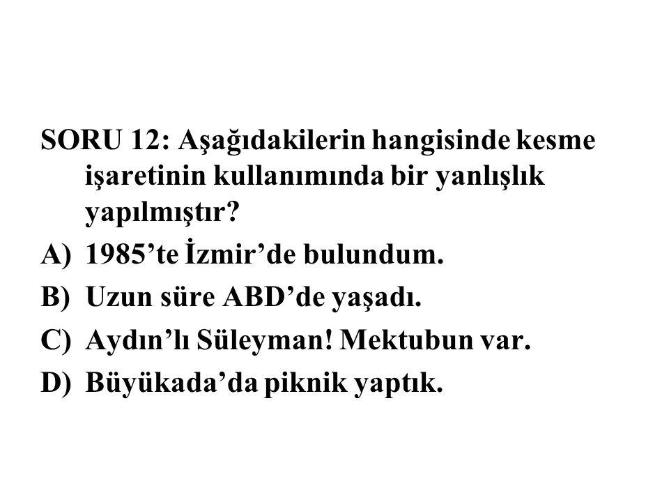 SORU 12: Aşağıdakilerin hangisinde kesme işaretinin kullanımında bir yanlışlık yapılmıştır? A)1985'te İzmir'de bulundum. B)Uzun süre ABD'de yaşadı. C)