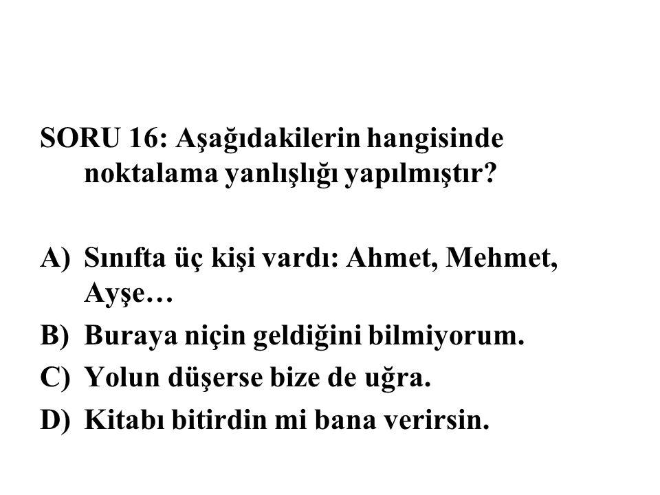 SORU 16: Aşağıdakilerin hangisinde noktalama yanlışlığı yapılmıştır? A)Sınıfta üç kişi vardı: Ahmet, Mehmet, Ayşe… B)Buraya niçin geldiğini bilmiyorum