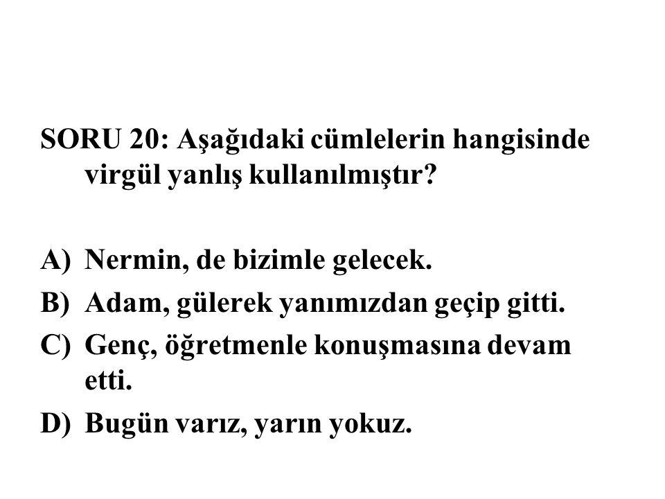 SORU 20: Aşağıdaki cümlelerin hangisinde virgül yanlış kullanılmıştır? A)Nermin, de bizimle gelecek. B)Adam, gülerek yanımızdan geçip gitti. C)Genç, ö