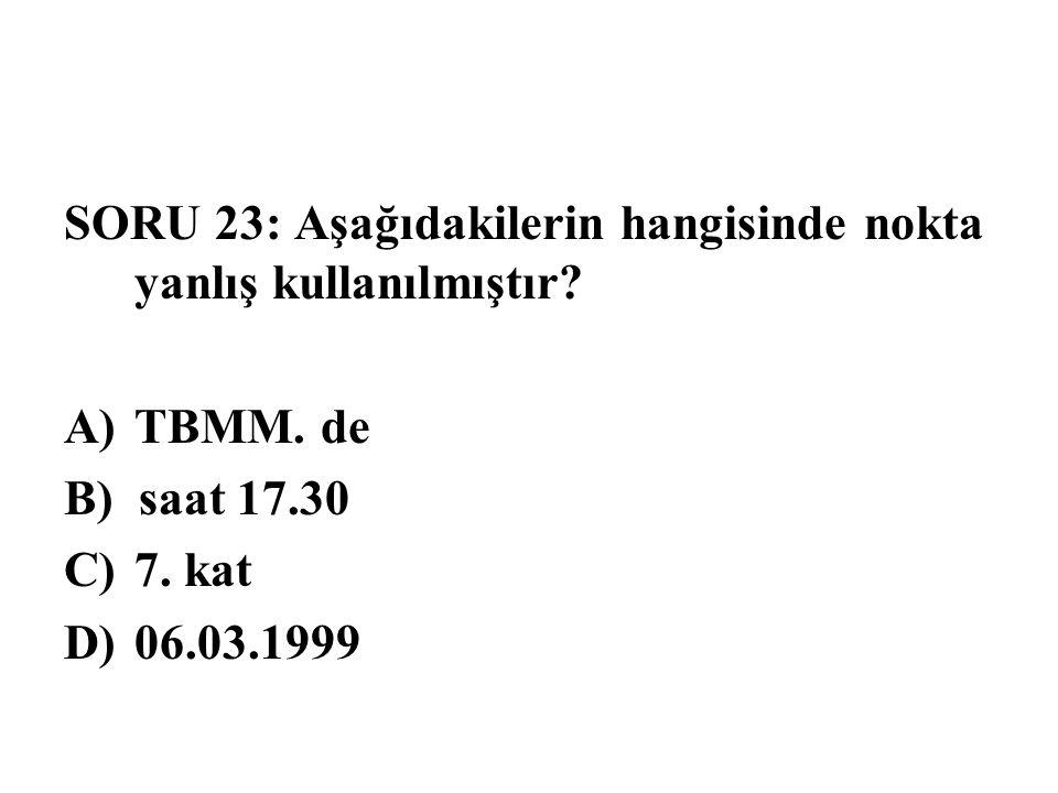 SORU 23: Aşağıdakilerin hangisinde nokta yanlış kullanılmıştır? A)TBMM. de B) saat 17.30 C)7. kat D)06.03.1999