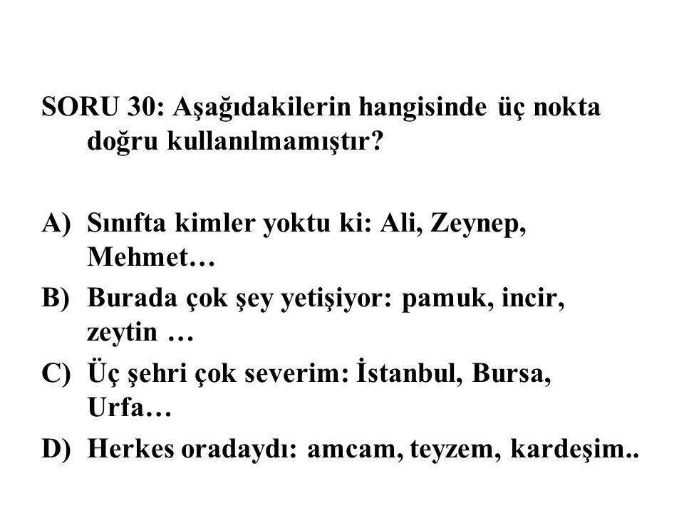 SORU 30: Aşağıdakilerin hangisinde üç nokta doğru kullanılmamıştır? A)Sınıfta kimler yoktu ki: Ali, Zeynep, Mehmet… B)Burada çok şey yetişiyor: pamuk,