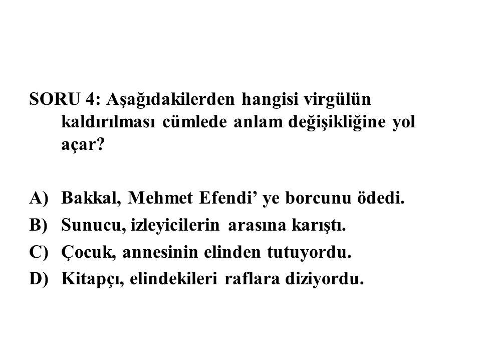 SORU 4: Aşağıdakilerden hangisi virgülün kaldırılması cümlede anlam değişikliğine yol açar? A)Bakkal, Mehmet Efendi' ye borcunu ödedi. B)Sunucu, izley