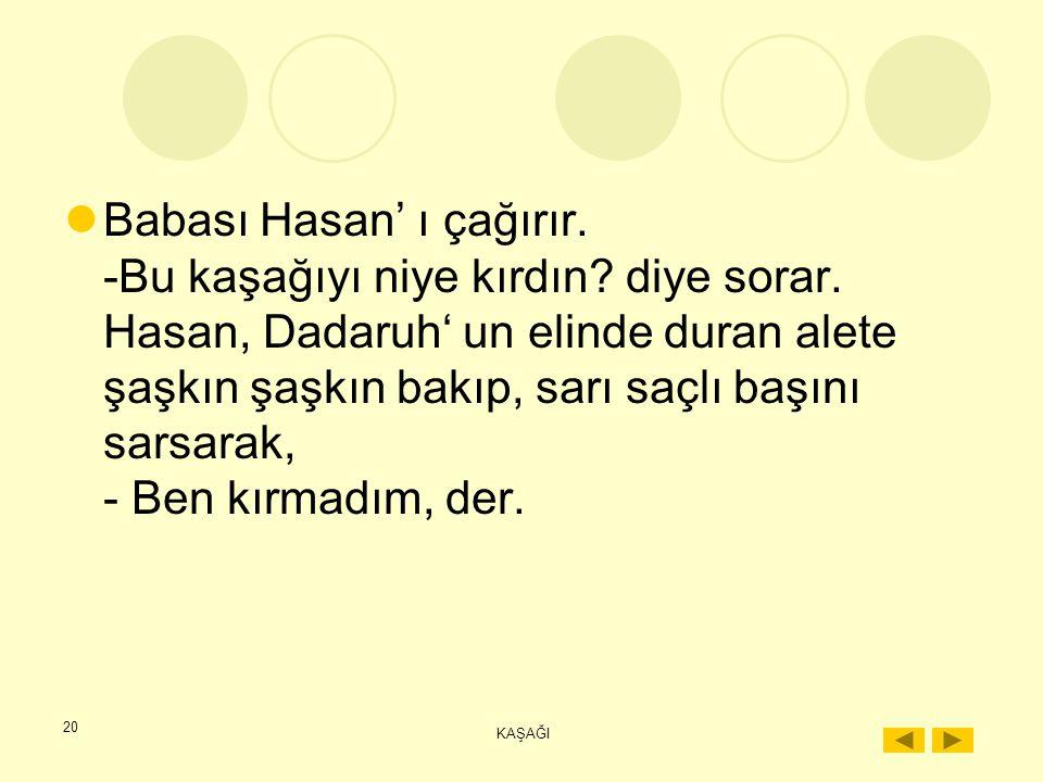 """19 KAŞAĞI Babasının gözleri ona döner, daha bir şey sormadan, çocuk kaşağıyı kardeşi Hasan'ın kırdığını söyler. """"Dadaruh uyurken odaya girdi. Sandıkta"""