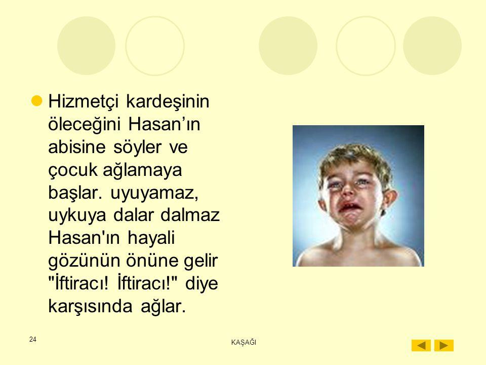 23 KAŞAĞI Annesi geldikten sonra da bağışlanmaz. Ertesi yıl anne, yazın gene İstanbul'a gider.Hasan'a ahır hâlâ yasaktır. Bir gün birdenbire hastaland