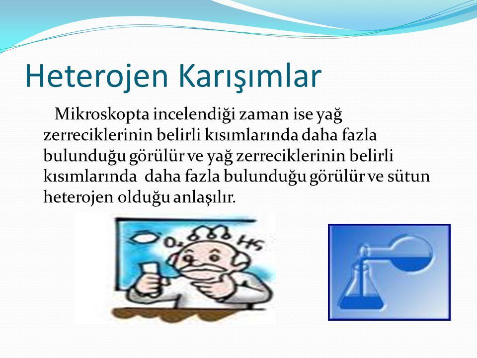 Heterojen Karışımlar Mikroskopta incelendiği zaman ise yağ zerreciklerinin belirli kısımlarında daha fazla bulunduğu görülür ve yağ zerreciklerinin be