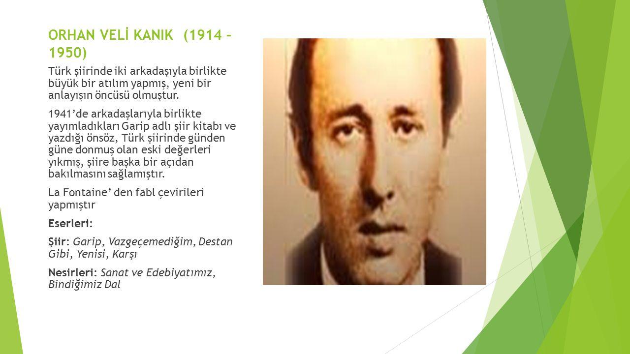 ORHAN VELİ KANIK (1914 – 1950) Türk şiirinde iki arkadaşıyla birlikte büyük bir atılım yapmış, yeni bir anlayışın öncüsü olmuştur. 1941'de arkadaşları