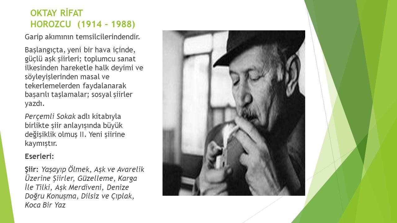 OKTAY RİFAT HOROZCU (1914 – 1988) Garip akımının temsilcilerindendir. Başlangıçta, yeni bir hava içinde, güçlü aşk şiirleri; toplumcu sanat ilkesinden