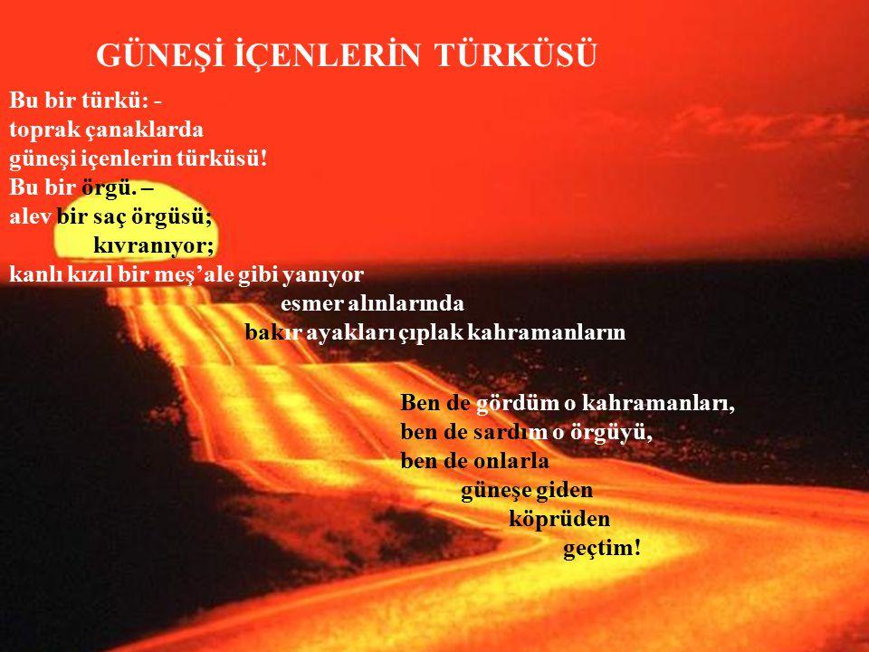 Bu bir türkü: - toprak çanaklarda güneşi içenlerin türküsü! Bu bir örgü. – alev bir saç örgüsü; kıvranıyor; kanlı kızıl bir meş'ale gibi yanıyor esmer
