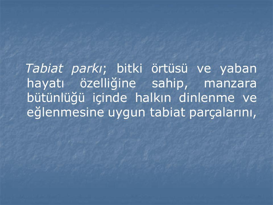 Tabiat parkı; bitki ö rt ü s ü ve yaban hayatı ö zelliğine sahip, manzara b ü t ü nl ü ğ ü i ç inde halkın dinlenme ve eğlenmesine uygun tabiat par ç