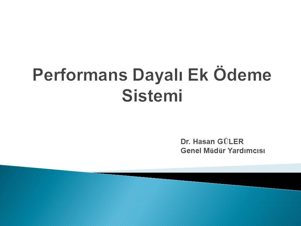 Performans Dayalı Ek Ödeme Sistemi Dr. Hasan G Ü LER Genel M ü d ü r Yardımcısı