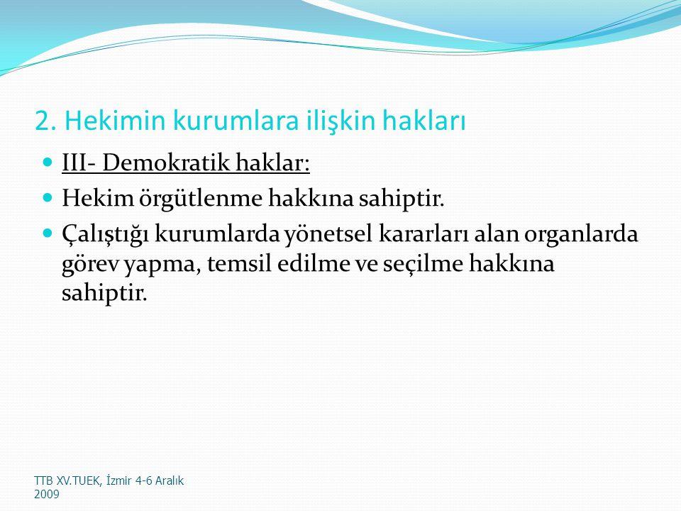 2.Hekimin kurumlara ilişkin hakları III- Demokratik haklar: Hekim örgütlenme hakkına sahiptir.