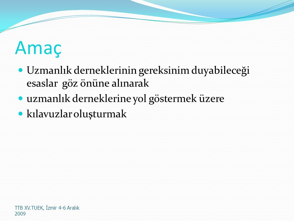 Yöntem Grup temsilcileri: Etkili iletişim ve haberleşme Çalışma Kolaylaştırıcıları : Alanın uzmanları Gruba odaklı çalıştaylar Uzmanlık dernekleri üyelerinin rehberde olması gereken esaslar üzerinde görüş- önerileri almak TTB XV.TUEK, İzmir 4-6 Aralık 2009