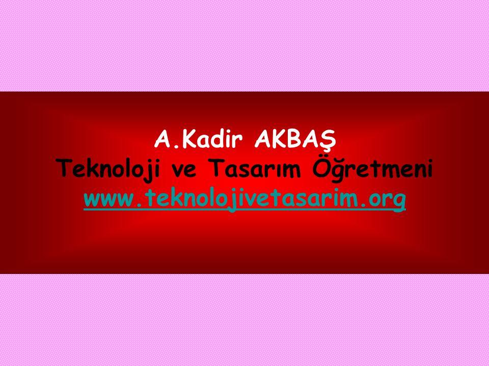 A.Kadir AKBAŞ Teknoloji ve Tasarım Öğretmeni www.teknolojivetasarim.org