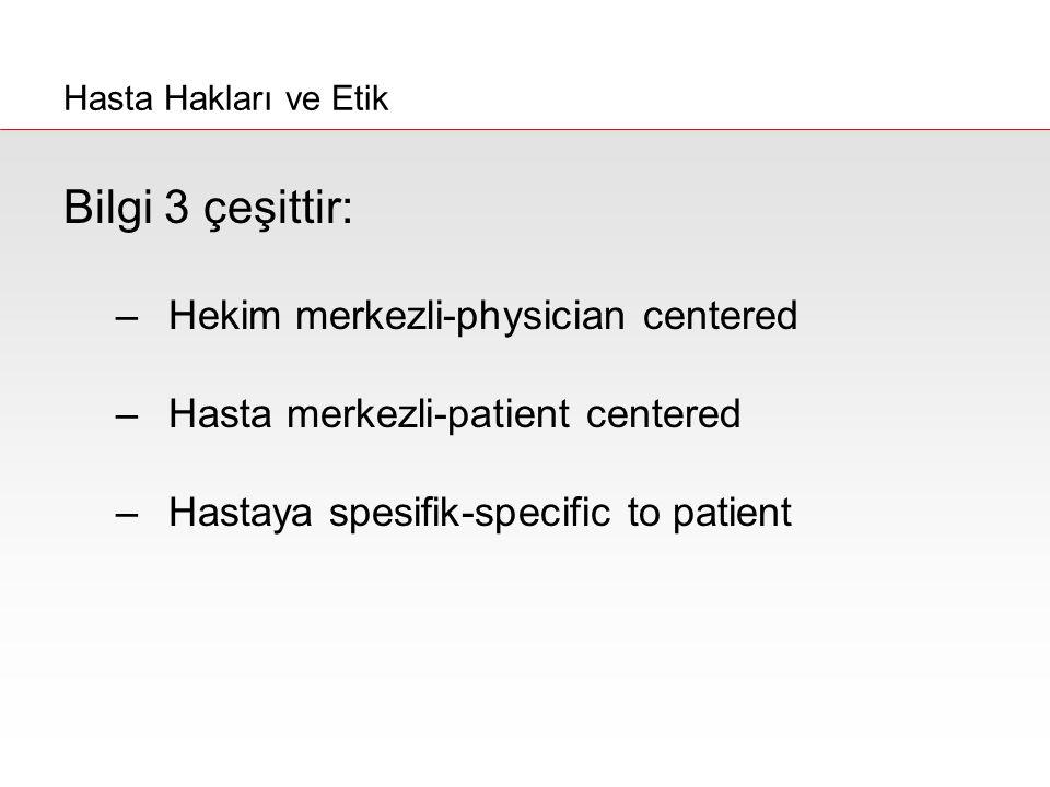 Bilgi 3 çeşittir: –Hekim merkezli-physician centered –Hasta merkezli-patient centered –Hastaya spesifik-specific to patient Hasta Hakları ve Etik